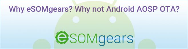 Why eSOMgears? Why not Android AOSP OTA?